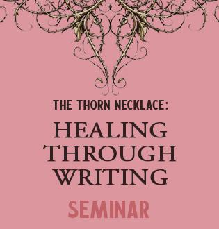 THE THORN NECKLACE: HEALING THROUGH WRITING SEMINAR